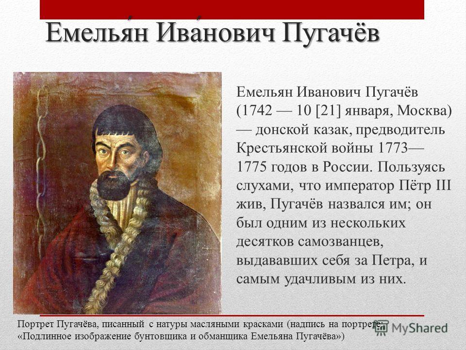 Емельян Иванович Пугачёв Емельян Иванович Пугачёв (1742 10 [21] января, Москва) донской казак, предводитель Крестьянской войны 1773 1775 годов в России. Пользуясь слухами, что император Пётр III жив, Пугачёв назвался им; он был одним из нескольких де