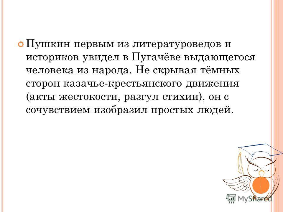 Пушкин первым из литературоведов и историков увидел в Пугачёве выдающегося человека из народа. Не скрывая тёмных сторон казачье-крестьянского движения (акты жестокости, разгул стихии), он с сочувствием изобразил простых людей.