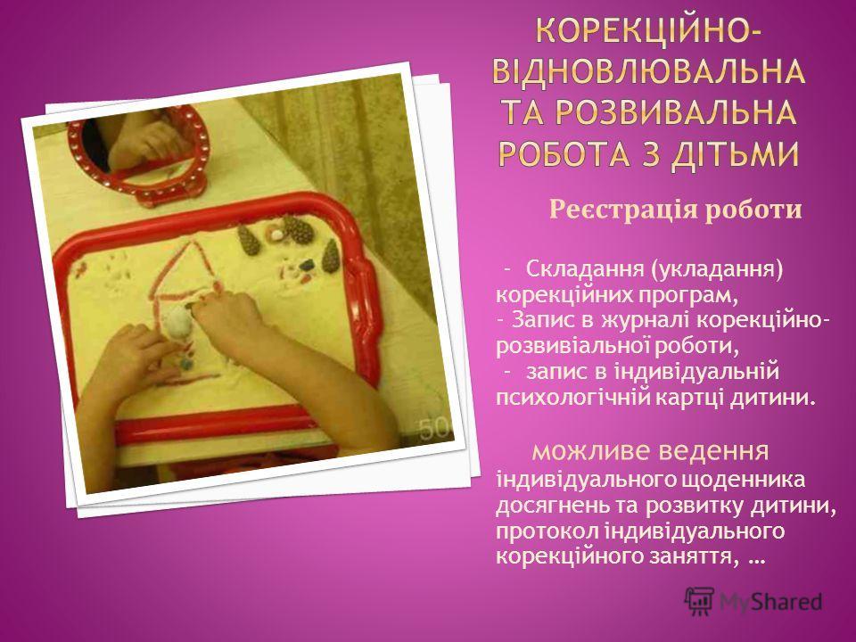 Реєстрація роботи - Складання (укладання) корекційних програм, - Запис в журналі корекційно- розвивіальної роботи, - запис в індивідуальній психологічній картці дитини. можливе ведення індивідуального щоденника досягнень та розвитку дитини, протокол
