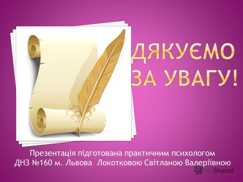 Презентація підготована практичним психологом ДНЗ 160 м. Львова Локотковою Світланою Валеріївною