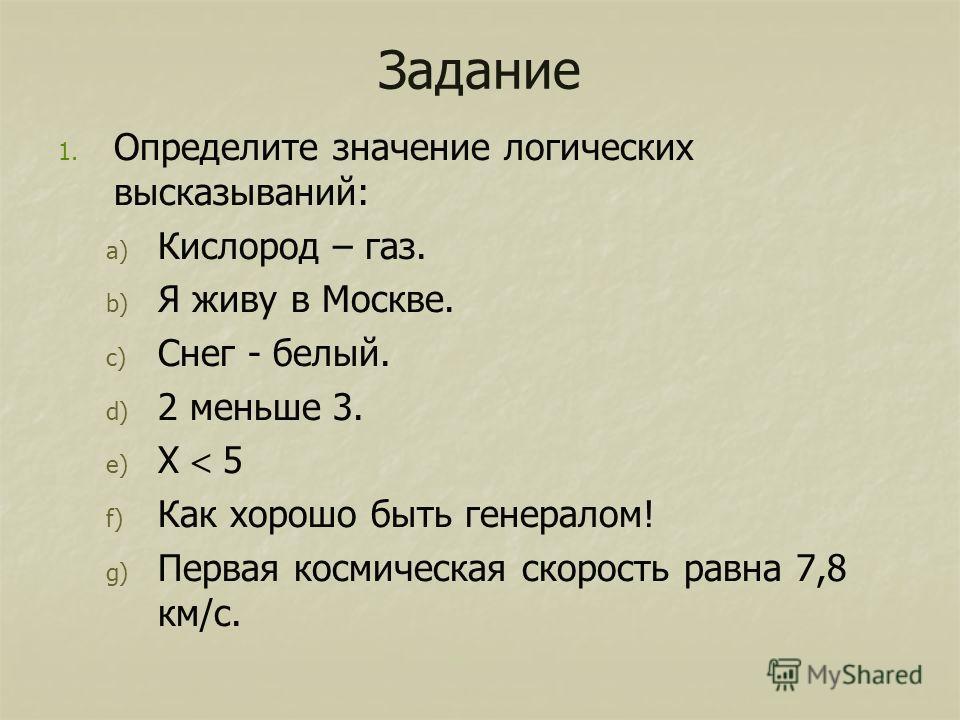 Задание 1. 1. Определите значение логических высказываний: a) a) Кислород – газ. b) b) Я живу в Москве. c) c) Снег - белый. d) d) 2 меньше 3. e) e) Х 5 f) f) Как хорошо быть генералом! g) g) Первая космическая скорость равна 7,8 км/с.