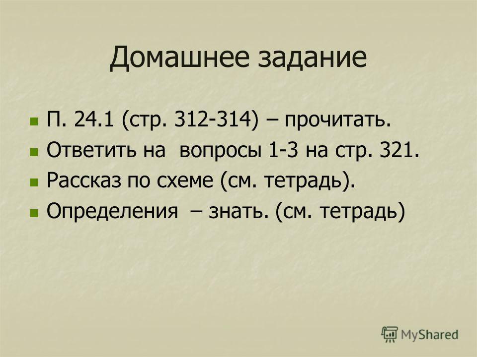 Домашнее задание П. 24.1 (стр. 312-314) – прочитать. Ответить на вопросы 1-3 на стр. 321. Рассказ по схеме (см. тетрадь). Определения – знать. (см. тетрадь)
