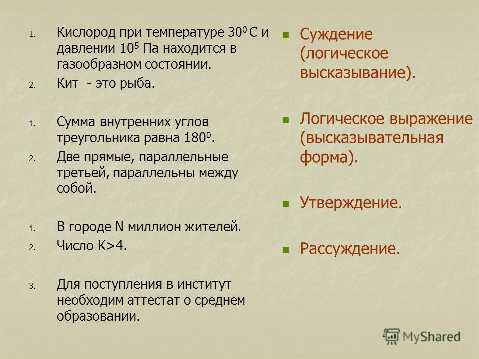1. 1. Кислород при температуре 30 0 С и давлении 10 5 Па находится в газообразном состоянии. 2. 2. Кит - это рыба. 1. 1. Сумма внутренних углов треугольника равна 180 0. 2. 2. Две прямые, параллельные третьей, параллельны между собой. 1. 1. В городе