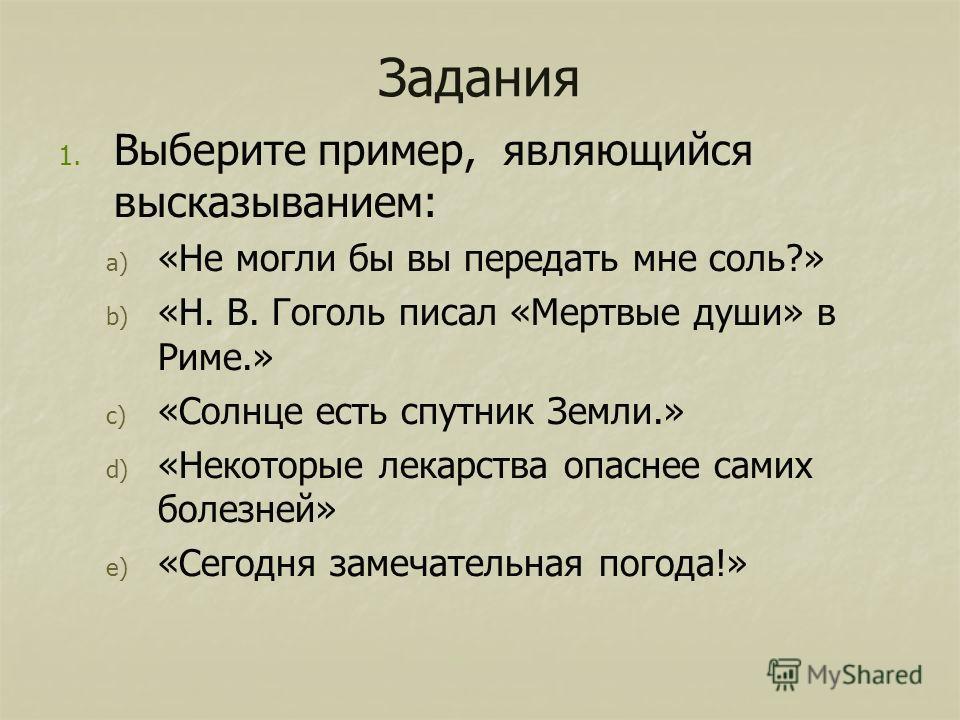 Задания 1. 1. Выберите пример, являющийся высказыванием: a) a) «Не могли бы вы передать мне соль?» b) b) «Н. В. Гоголь писал «Мертвые души» в Риме.» c) c) «Солнце есть спутник Земли.» d) d) «Некоторые лекарства опаснее самих болезней» e) e) «Сегодня