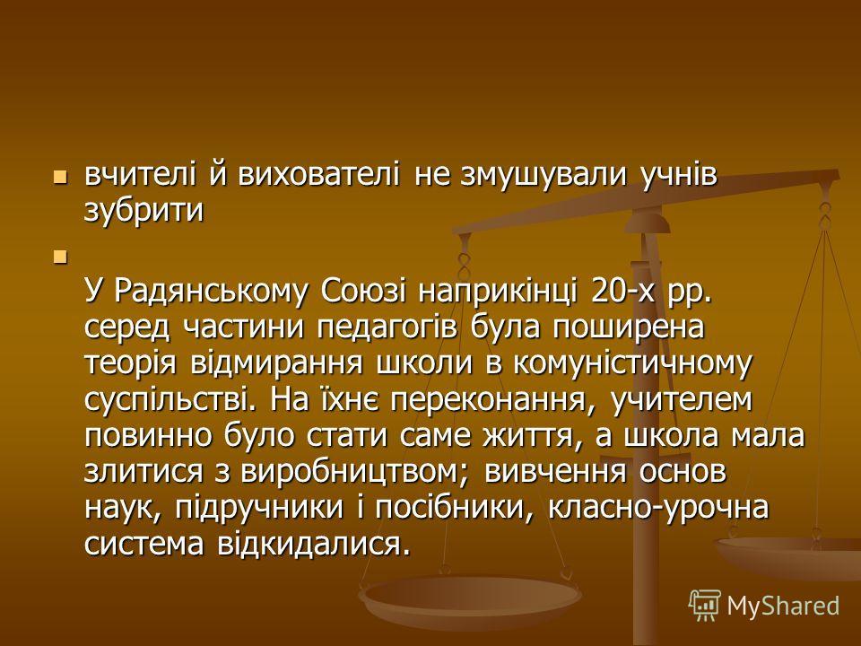 вчителі й вихователі не змушували учнів зубрити вчителі й вихователі не змушували учнів зубрити У Радянському Союзі наприкінці 20-х рр. серед частини педагогів була поширена теорія відмирання школи в комуністичному суспільстві. На їхнє переконання, у