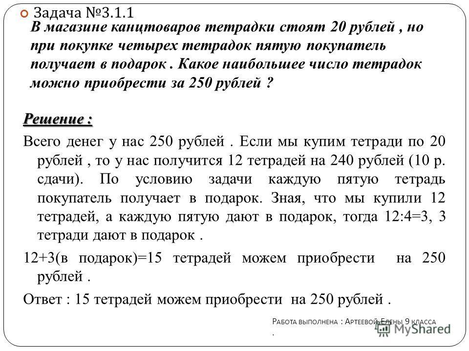 В магазине канцтоваров тетрадки стоят 20 рублей, но при покупке четырех тетрадок пятую покупатель получает в подарок. Какое наибольшее число тетрадок можно приобрести за 250 рублей ? Решение : Всего денег у нас 250 рублей. Если мы купим тетради по 20