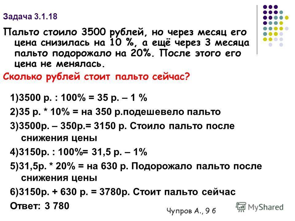Задача 3.1.18 1)3500 р. : 100% = 35 р. – 1 % 2)35 р. * 10% = на 350 р.подешевело пальто 3)3500р. – 350р.= 3150 р. Стоило пальто после снижения цены 4)3150р. : 100%= 31,5 р. – 1% 5)31,5р. * 20% = на 630 р. Подорожало пальто после снижения цены 6)3150р