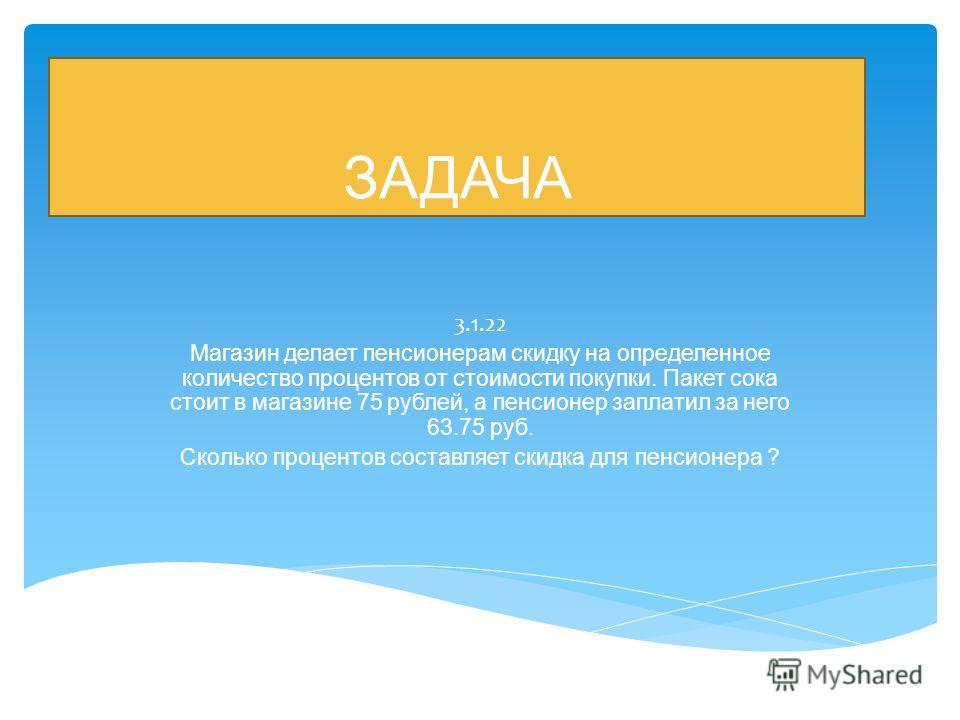 ЗАДАЧА 3.1.22 Магазин делает пенсионерам скидку на определенное количество процентов от стоимости покупки. Пакет сока стоит в магазине 75 рублей, а пенсионер заплатил за него 63.75 руб. Сколько процентов составляет скидка для пенсионера ?