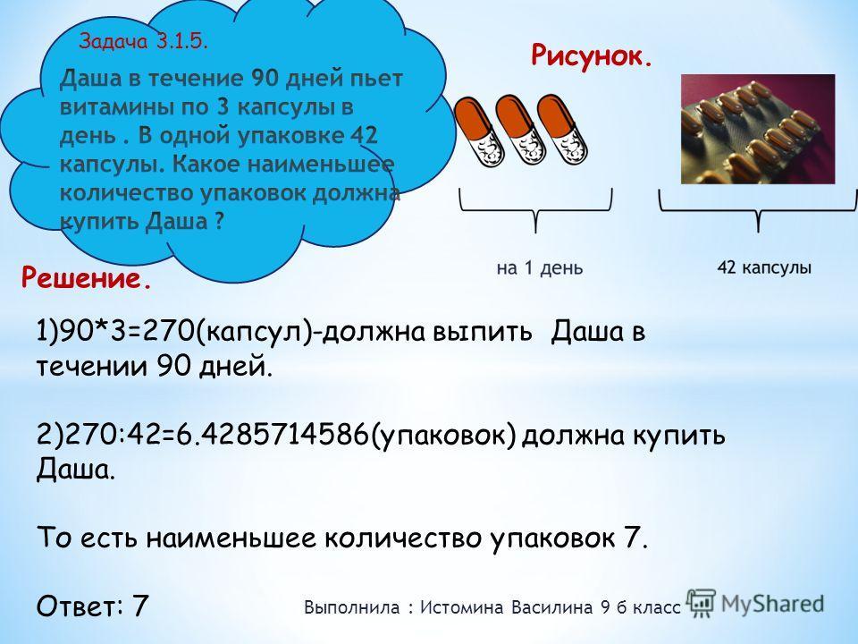 Выполнила : Истомина Василина 9 б класс Задача 3.1.5. 1)90*3=270(капсул)-должна выпить Даша в течении 90 дней. 2)270:42=6.4285714586(упаковок) должна купить Даша. То есть наименьшее количество упаковок 7. Ответ: 7 Решение. Рисунок.