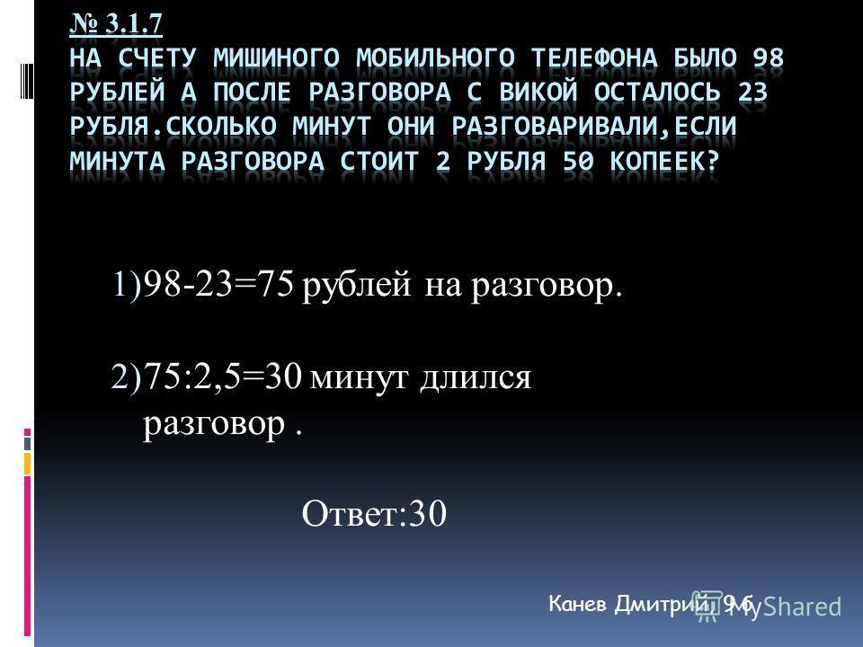 1) 98-23=75 рублей на разговор. 2) 75:2,5=30 минут длился разговор. Ответ:30 Канев Дмитрий, 9 б
