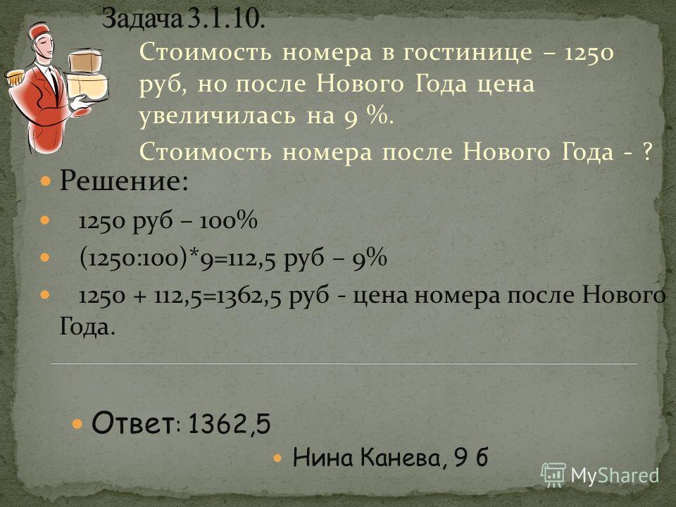 Стоимость номера в гостинице – 1250 руб, но после Нового Года цена увеличилась на 9 %. Стоимость номера после Нового Года - ? Решение: 1250 руб – 100% (1250:100)*9=112,5 руб – 9% 1250 + 112,5=1362,5 руб - цена номера после Нового Года. Нина Канева, 9