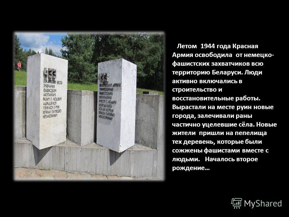 Летом 1944 года Красная Армия освободила от немецко- фашистских захватчиков всю территорию Беларуси. Люди активно включались в строительство и восстановительные работы. Вырастали на месте руин новые города, залечивали раны частично уцелевшие сёла. Но