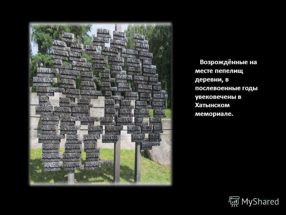 Возрождённые на месте пепелищ деревни, в послевоенные годы увековечены в Хатынском мемориале.