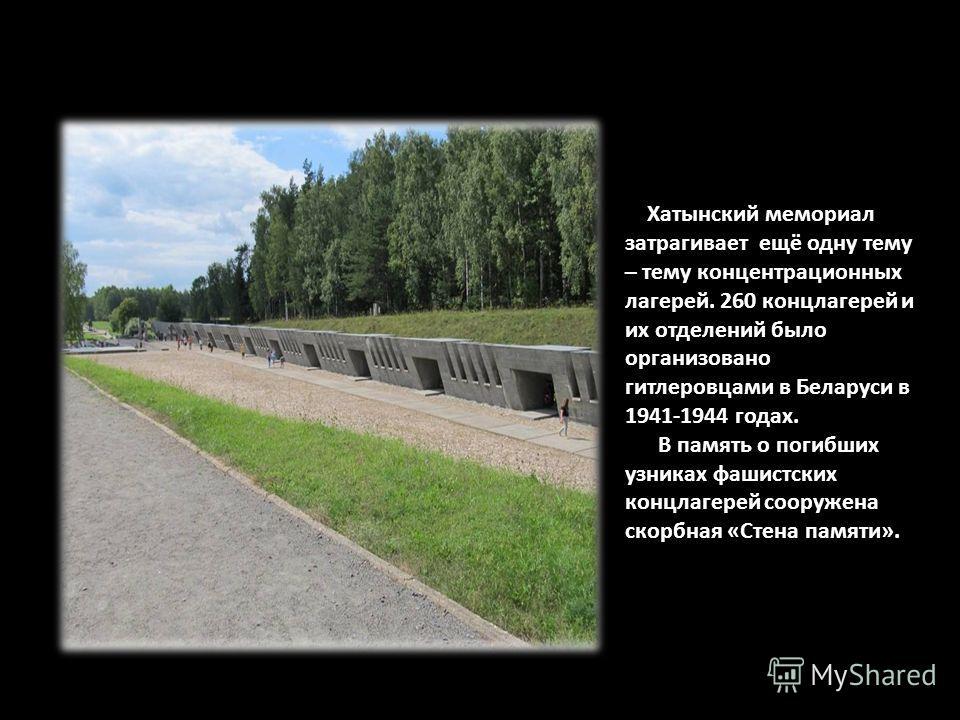 Хатынский мемориал затрагивает ещё одну тему – тему концентрационных лагерей. 260 концлагерей и их отделений было организовано гитлеровцами в Беларуси в 1941-1944 годах. В память о погибших узниках фашистских концлагерей сооружена скорбная «Стена пам
