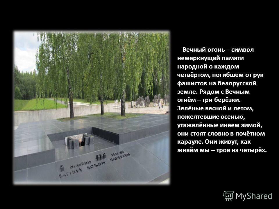 Вечный огонь – символ немеркнущей памяти народной о каждом четвёртом, погибшем от рук фашистов на белорусской земле. Рядом с Вечным огнём – три берёзки. Зелёные весной и летом, пожелтевшие осенью, утяжелённые инеем зимой, они стоят словно в почётном