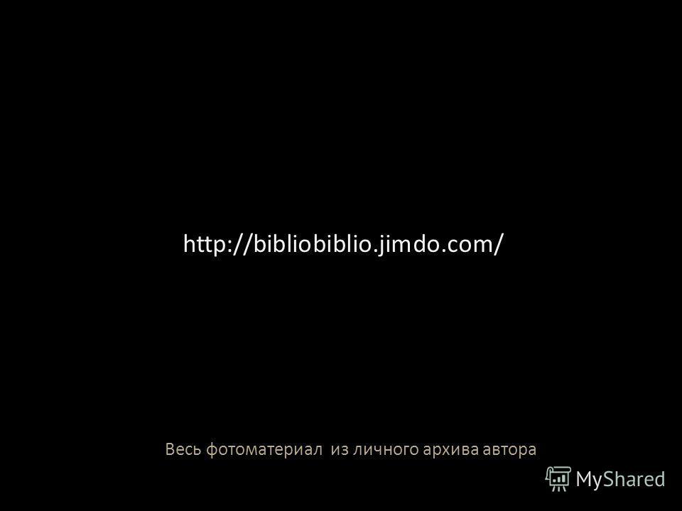 Весь фотоматериал из личного архива автора http://bibliobiblio.jimdo.com/