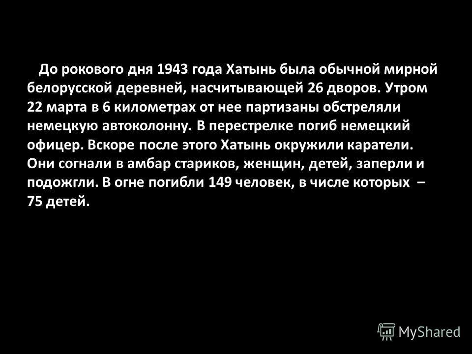 До рокового дня 1943 года Хатынь была обычной мирной белорусской деревней, насчитывающей 26 дворов. Утром 22 марта в 6 километрах от нее партизаны обстреляли немецкую автоколонну. В перестрелке погиб немецкий офицер. Вскоре после этого Хатынь окружил