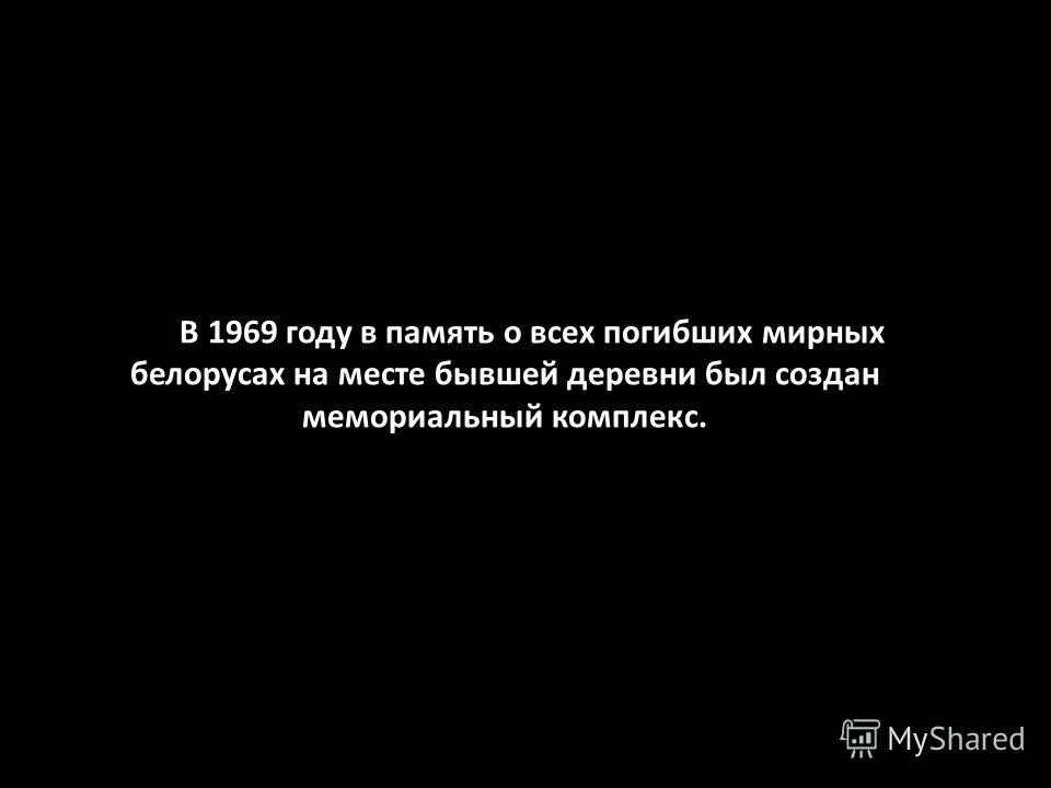В 1969 году в память о всех погибших мирных белорусах на месте бывшей деревни был создан мемориальный комплекс.