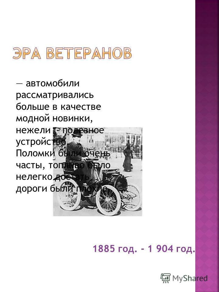 1885 год. - 1 904 год. автомобили рассматривались больше в качестве модной новинки, нежели - полезное устройство. Поломки были очень часты, топливо было нелегко достать дороги были плохие.