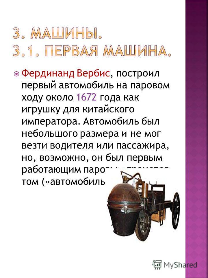Фердинанд Вербис, построил первый автомобиль на паровом ходу около 1672 года как игрушку для китайского императора. Автомобиль был небольшого размера и не мог везти водителя или пассажира, но, возможно, он был первым работающим паровым транспор том (