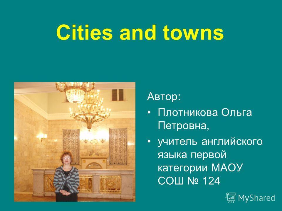 Cities and towns Автор: Плотникова Ольга Петровна, учитель английского языка первой категории МАОУ СОШ 124