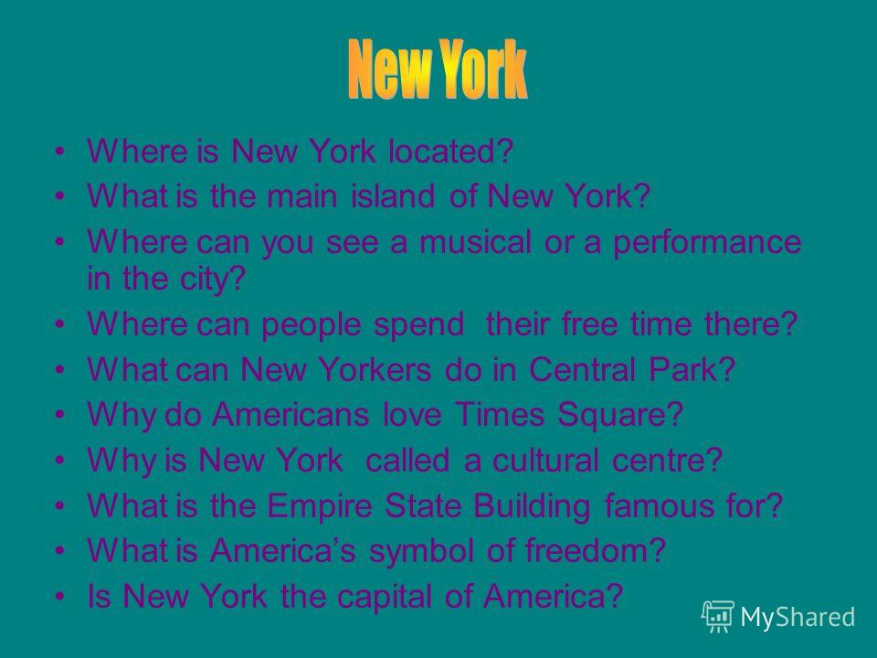 Where is New York located? What is the main island of New York? Where can you see a musical or a performance in the city? Where can people spend their free time there? What can New Yorkers do in Central Park? Why do Americans love Times Square? Why i