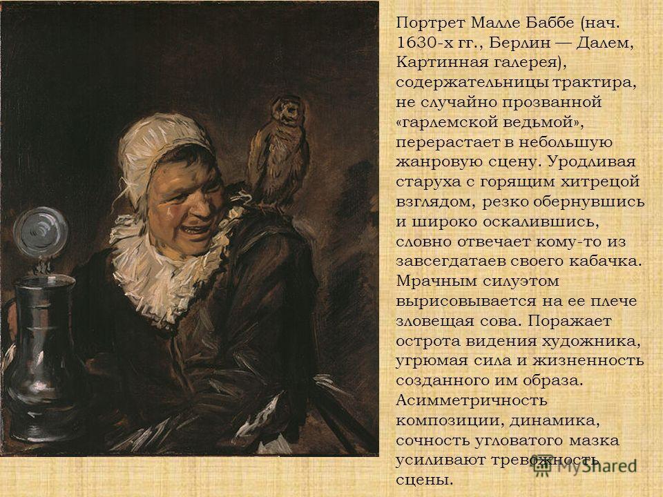 Портрет Малле Баббе (нач. 1630-х гг., Берлин Далем, Картинная галерея), содержательницы трактира, не случайно прозванной «гарлемской ведьмой», перерастает в небольшую жанровую сцену. Уродливая старуха с горящим хитрецой взглядом, резко обернувшись и