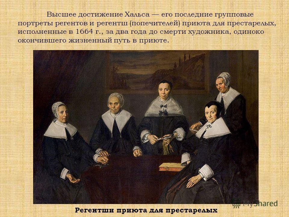 Высшее достижение Хальса его последние групповые портреты регентов и регентш (попечителей) приюта для престарелых, исполненные в 1664 г., за два года до смерти художника, одиноко окончившего жизненный путь в приюте. Регентши приюта для престарелых