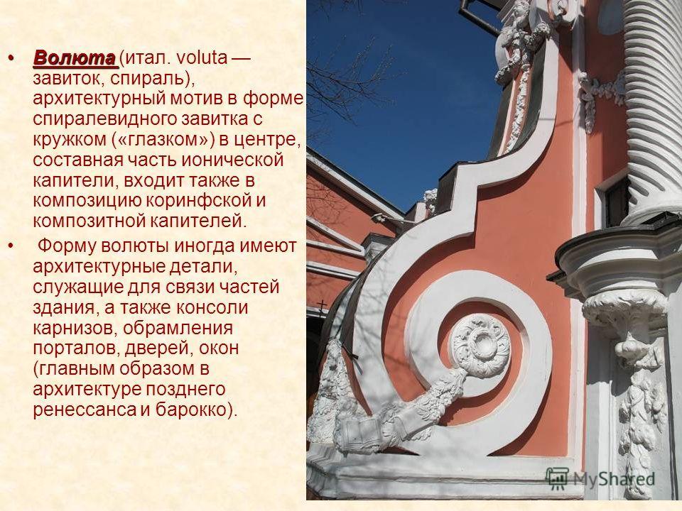 ВолютаВолюта (итал. voluta завиток, спираль), архитектурный мотив в форме спиралевидного завитка с кружком («глазком») в центре, составная часть ионической капители, входит также в композицию коринфской и композитной капителей. Форму волюты иногда им