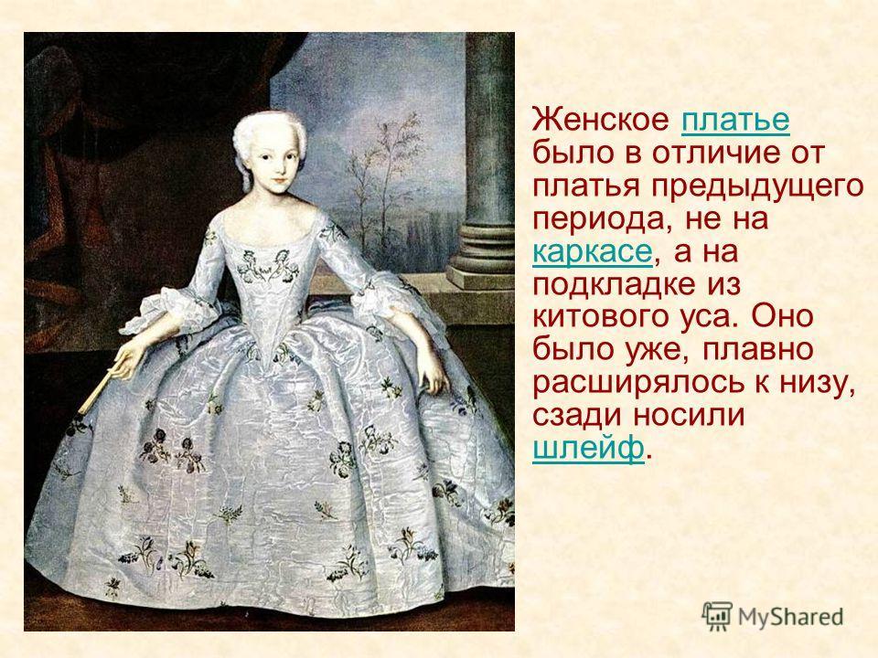 Женское платье было в отличие от платья предыдущего периода, не на каркасе, а на подкладке из китового уса. Оно было уже, плавно расширялось к низу, сзади носили шлейф.платье каркасе шлейф