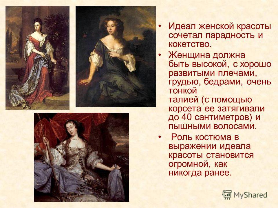 Идеал женской красоты сочетал парадность и кокетство. Женщина должна быть высокой, с хорошо развитыми плечами, грудью, бедрами, очень тонкой талией (с помощью корсета ее затягивали до 40 сантиметров) и пышными волосами. Роль костюма в выражении идеал