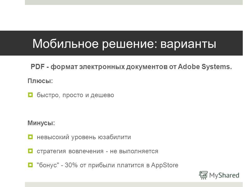 Мобильное решение: варианты PDF - формат электронных документов от Adobe Systems. Плюсы: быстро, просто и дешево Минусы: невысокий уровень юзабилити стратегия вовлечения - не выполняется бонус - 30% от прибыли платится в AppStore