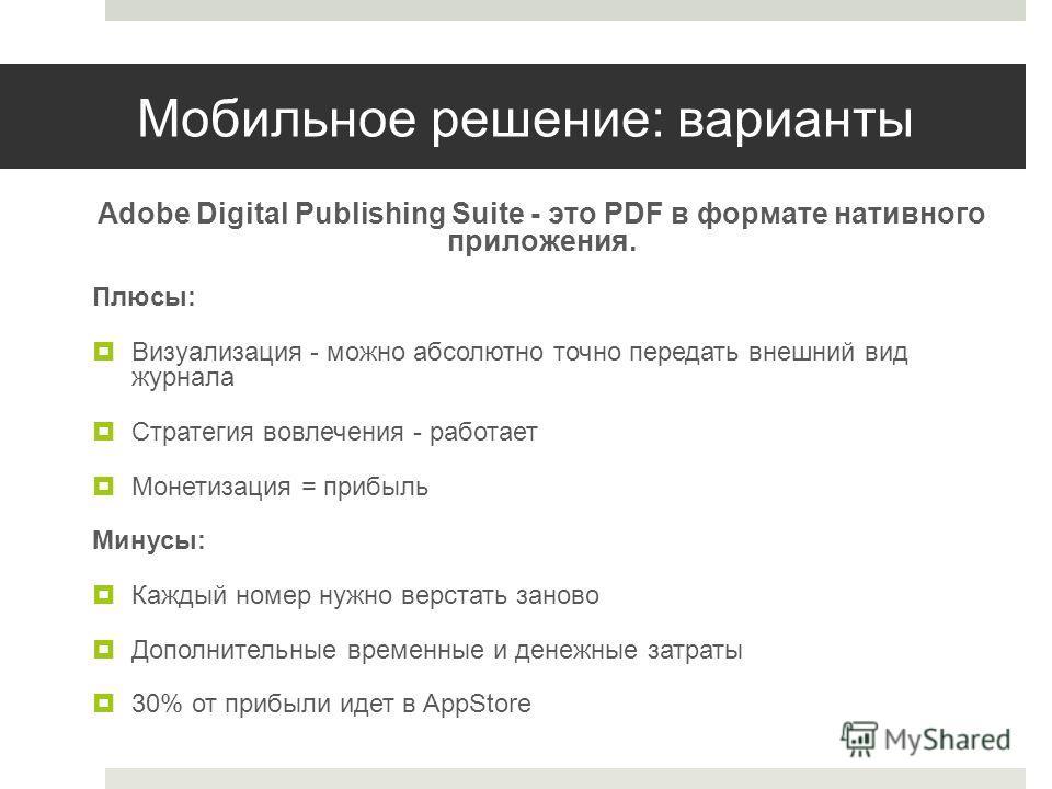 Мобильное решение: варианты Adobe Digital Publishing Suite - это PDF в формате нативного приложения. Плюсы: Визуализация - можно абсолютно точно передать внешний вид журнала Стратегия вовлечения - работает Монетизация = прибыль Минусы: Каждый номер н