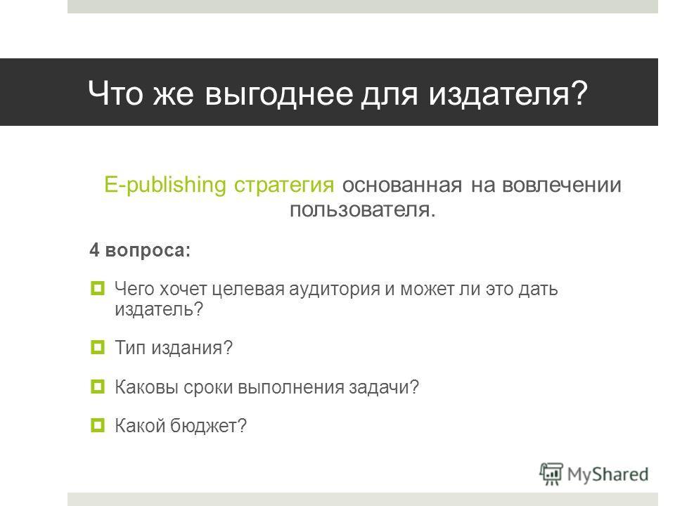 Что же выгоднее для издателя? E-publishing стратегия основанная на вовлечении пользователя. 4 вопроса: Чего хочет целевая аудитория и может ли это дать издатель? Тип издания? Каковы сроки выполнения задачи? Какой бюджет?