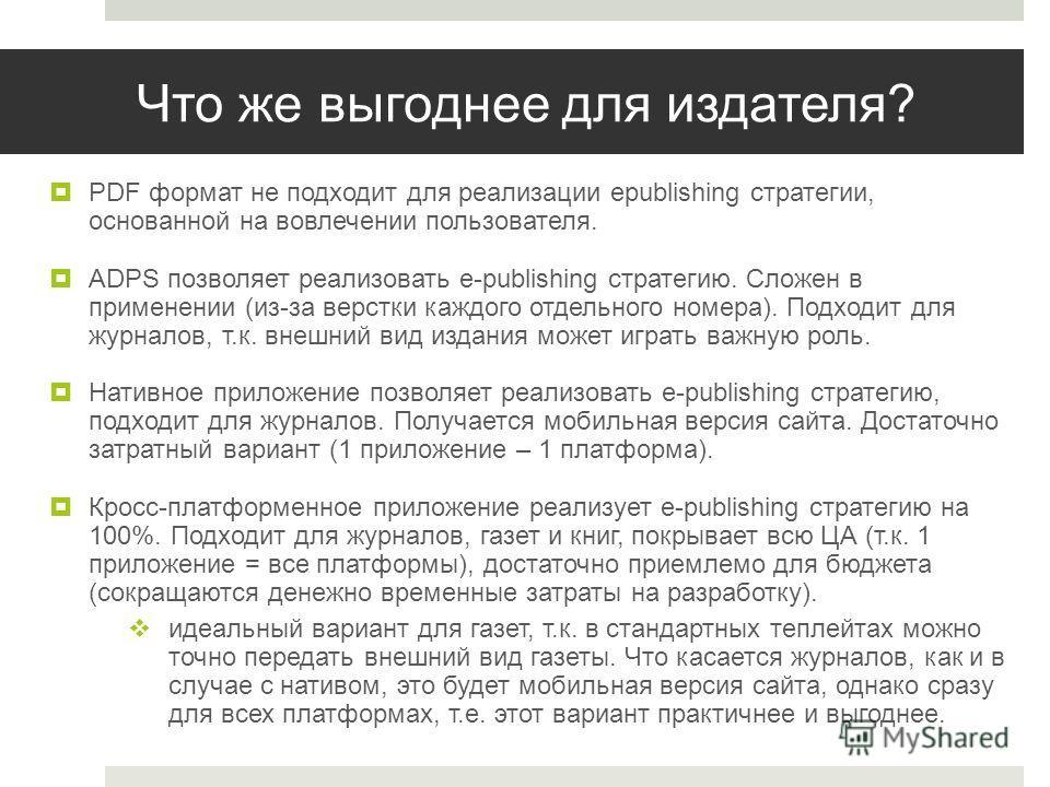 Что же выгоднее для издателя? PDF формат не подходит для реализации epublishing стратегии, основанной на вовлечении пользователя. ADPS позволяет реализовать e-publishing стратегию. Сложен в применении (из-за верстки каждого отдельного номера). Подход