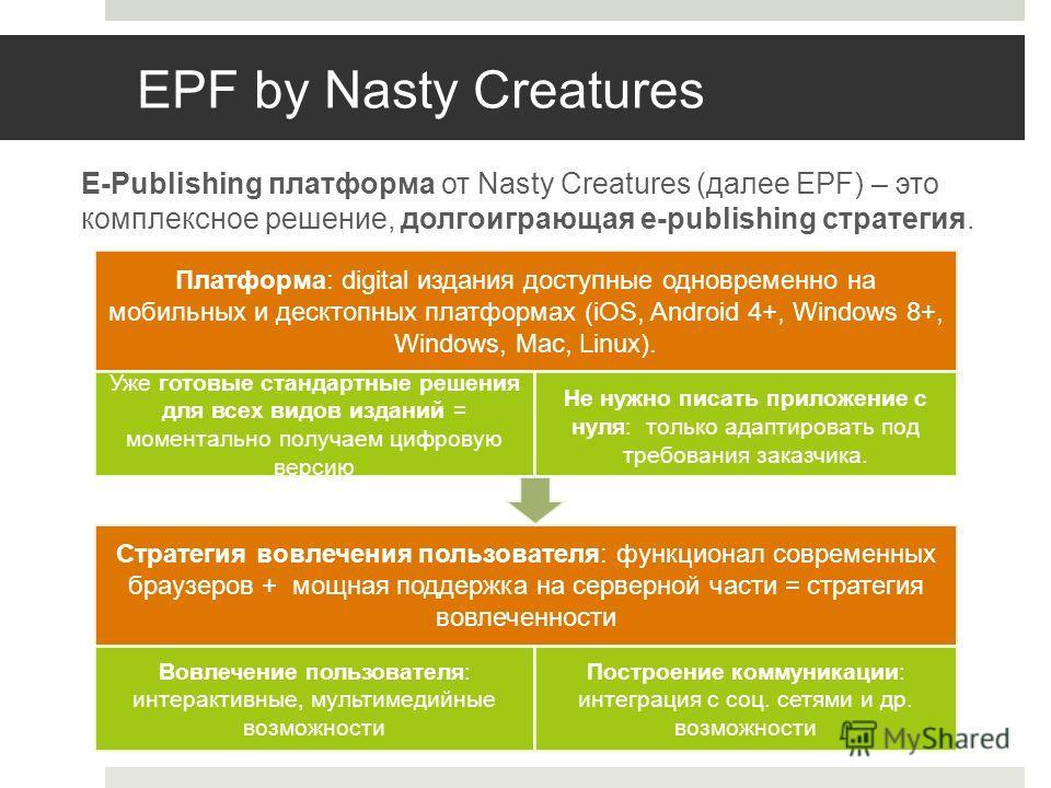 EPF by Nasty Creatures E-Publishing платформа от Nasty Creatures (далее EPF) – это комплексное решение, долгоиграющая e-publishing стратегия. Платформа: digital издания доступные одновременно на мобильных и десктопных платформах (iOS, Android 4+, Win