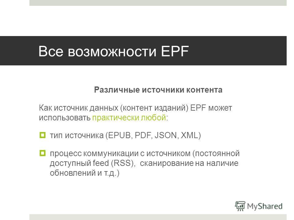 Все возможности EPF Различные источники контента Как источник данных (контент изданий) EPF может использовать практически любой: тип источника (EPUB, PDF, JSON, XML) процесс коммуникации с источником (постоянной доступный feed (RSS), сканирование на
