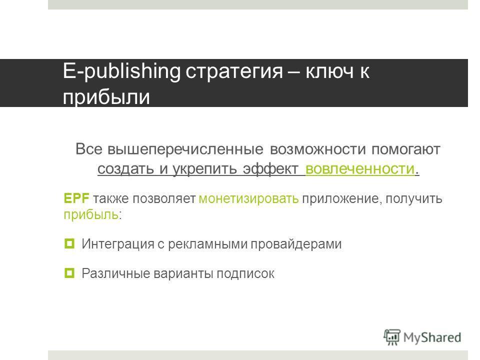E-publishing стратегия – ключ к прибыли Все вышеперечисленные возможности помогают создать и укрепить эффект вовлеченности. EPF также позволяет монетизировать приложение, получить прибыль: Интеграция с рекламными провайдерами Различные варианты подпи