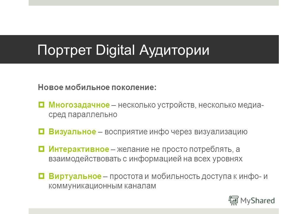 Портрет Digital Аудитории Новое мобильное поколение: Многозадачное – несколько устройств, несколько медиа- сред параллельно Визуальное – восприятие инфо через визуализацию Интерактивное – желание не просто потреблять, а взаимодействовать с информацие