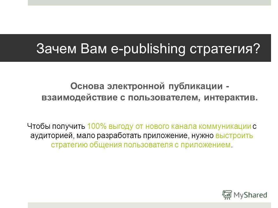 Зачем Вам e-publishing стратегия? Основа электронной публикации - взаимодействие с пользователем, интерактив. Чтобы получить 100% выгоду от нового канала коммуникации с аудиторией, мало разработать приложение, нужно выстроить стратегию общения пользо