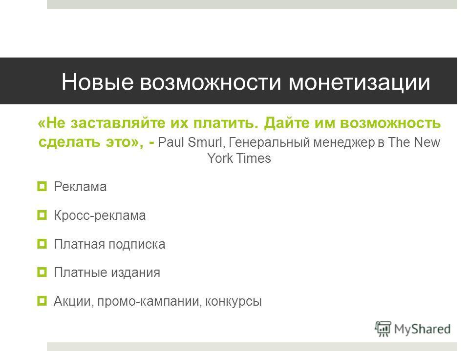 Новые возможности монетизации «Не заставляйте их платить. Дайте им возможность сделать это», - Paul Smurl, Генеральный менеджер в The New York Times Реклама Кросс-реклама Платная подписка Платные издания Акции, промо-кампании, конкурсы