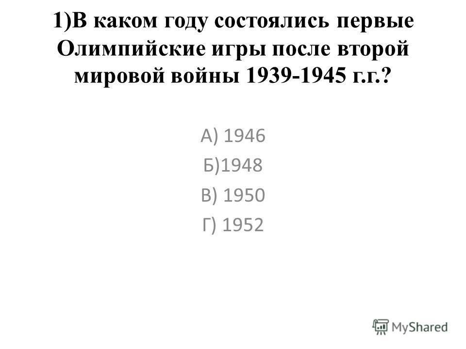 1)В каком году состоялись первые Олимпийские игры после второй мировой войны 1939-1945 г.г.? А) 1946 Б)1948 В) 1950 Г) 1952