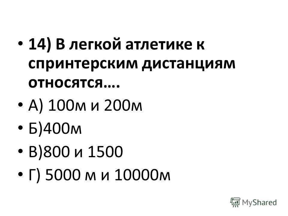 14) В легкой атлетике к спринтерским дистанциям относятся…. А) 100м и 200м Б)400м В)800 и 1500 Г) 5000 м и 10000м