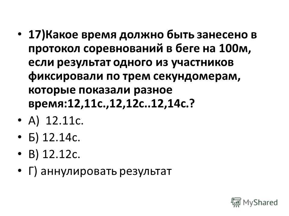 17)Какое время должно быть занесено в протокол соревнований в беге на 100м, если результат одного из участников фиксировали по трем секундомерам, которые показали разное время:12,11с.,12,12с..12,14с.? А) 12.11с. Б) 12.14с. В) 12.12с. Г) аннулировать