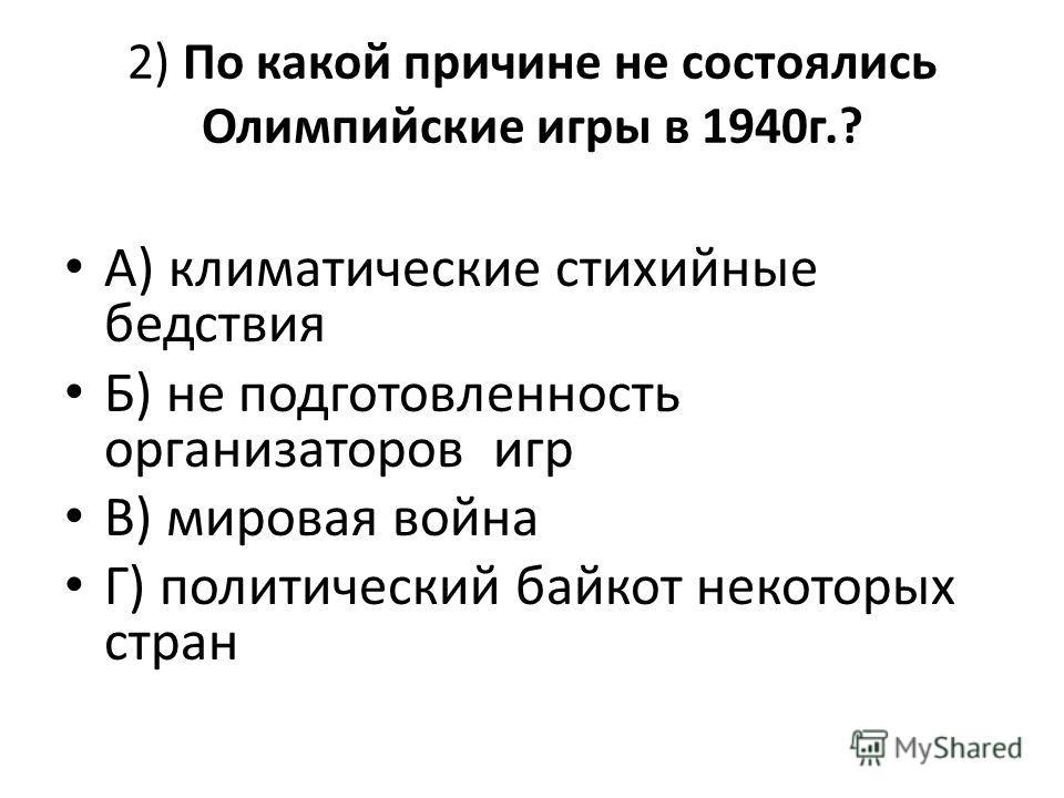 2) По какой причине не состоялись Олимпийские игры в 1940г.? А) климатические стихийные бедствия Б) не подготовленность организаторов игр В) мировая война Г) политический байкот некоторых стран