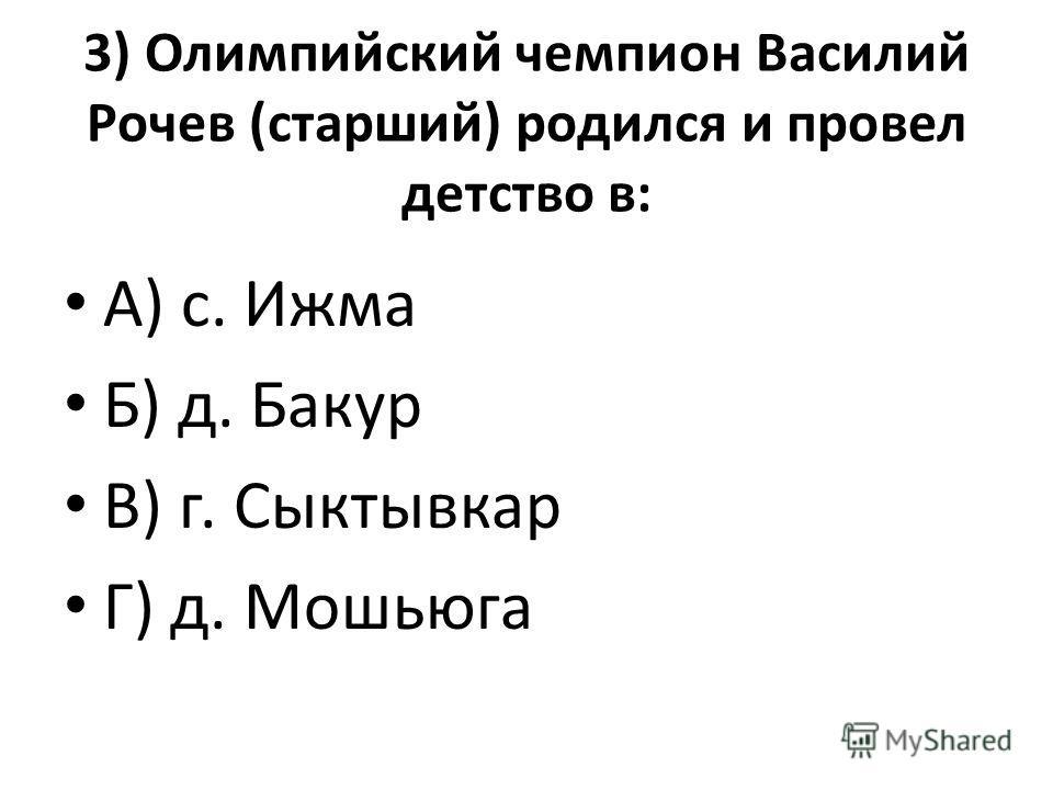 3) Олимпийский чемпион Василий Рочев (старший) родился и провел детство в: А) с. Ижма Б) д. Бакур В) г. Сыктывкар Г) д. Мошьюга