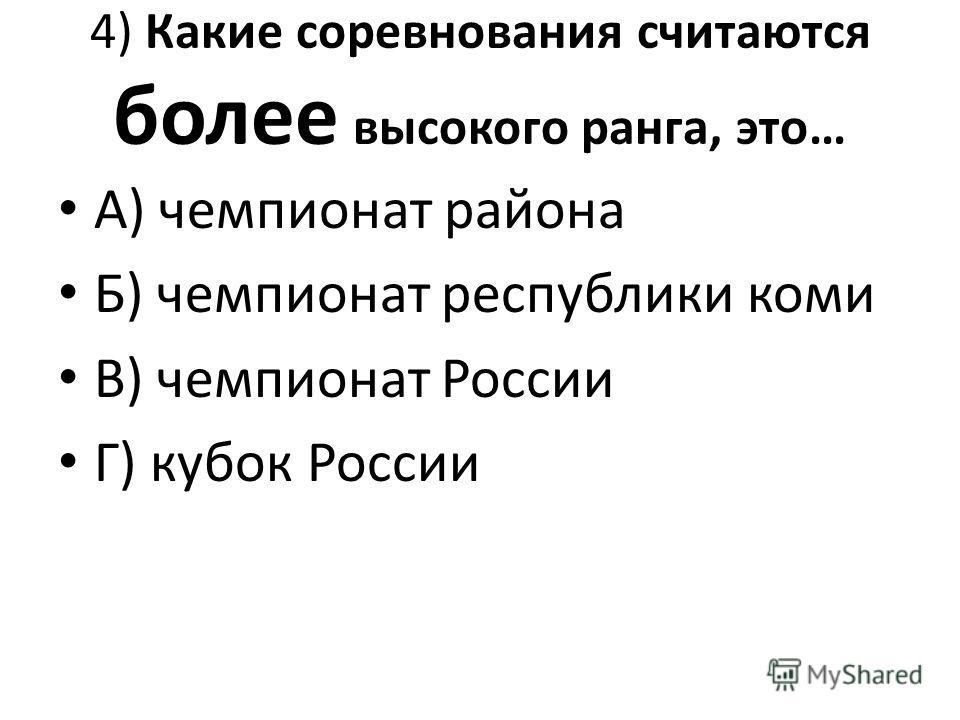 4) Какие соревнования считаются более высокого ранга, это… А) чемпионат района Б) чемпионат республики коми В) чемпионат России Г) кубок России