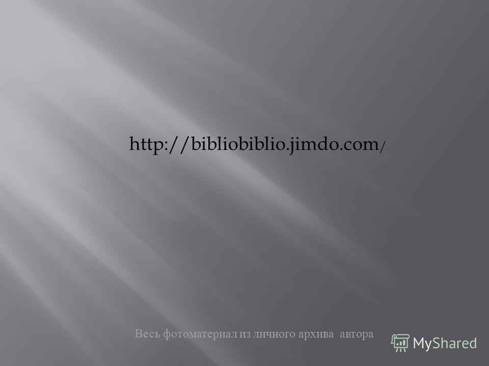 Весь фотоматериал из личного архива автора http://bibliobiblio.jimdo.com /