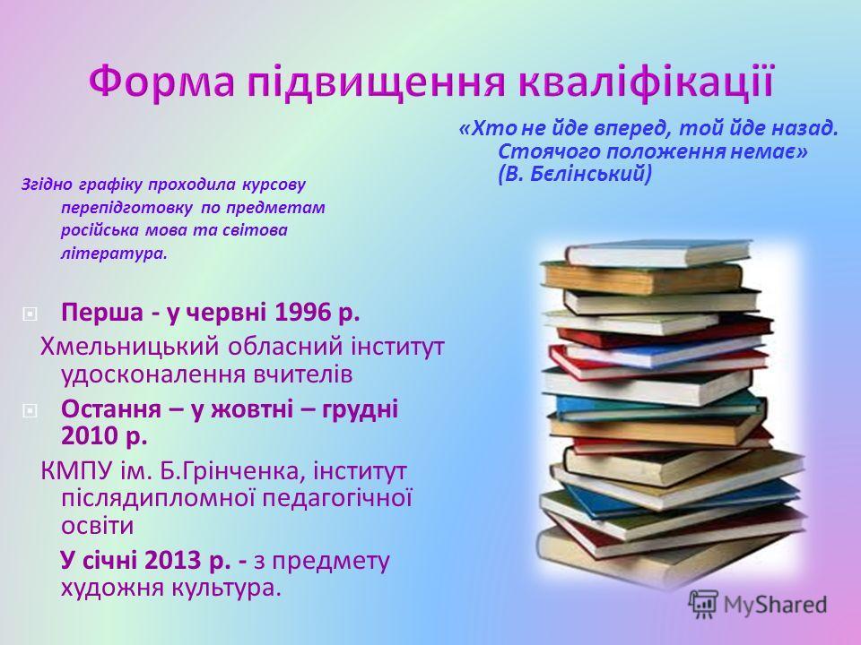 Згідно графіку проходила курсову перепідготовку по предметам російська мова та світова література. «Хто не йде вперед, той йде назад. Стоячого положення немає» (В. Бєлінський) Перша - у червні 1996 р. Хмельницький обласний інститут удосконалення вчит