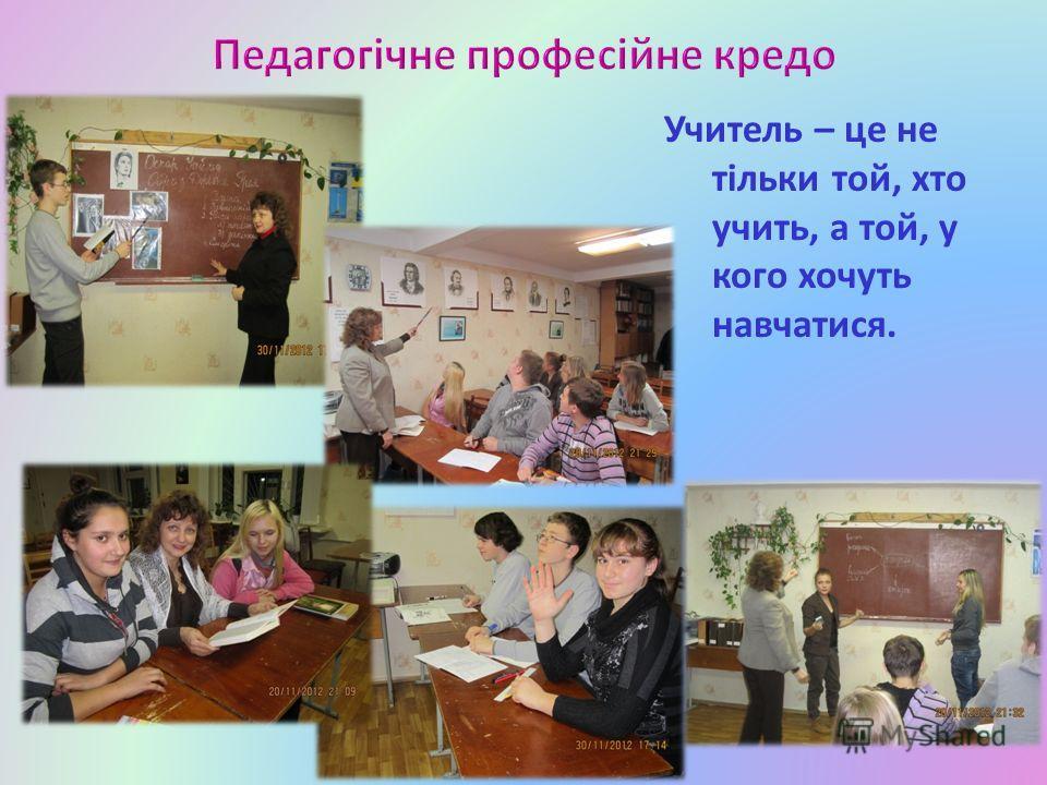 Учитель – це не тільки той, хто учить, а той, у кого хочуть навчатися.